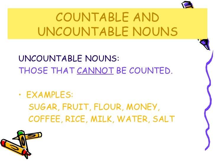 COUNTABLE AND UNCOUNTABLE NOUNS <ul><li>UNCOUNTABLE NOUNS: </li></ul><ul><li>THOSE THAT  CANNOT  BE COUNTED. </li></ul><ul...