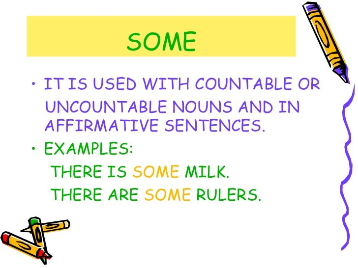 SOME <ul><li>IT IS USED WITH COUNTABLE OR </li></ul><ul><li>UNCOUNTABLE NOUNS AND IN AFFIRMATIVE SENTENCES. </li></ul><ul>...