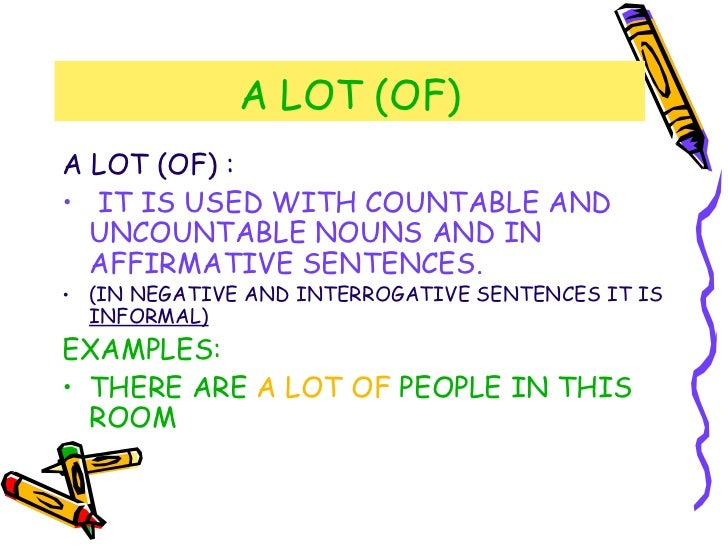 A LOT (OF) <ul><li>A LOT (OF) : </li></ul><ul><li>IT IS USED WITH COUNTABLE AND UNCOUNTABLE NOUNS AND IN AFFIRMATIVE SENTE...