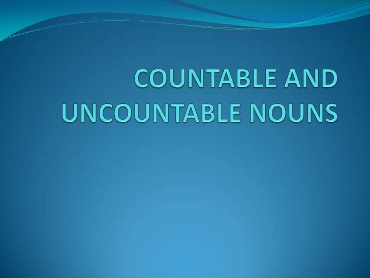 COUNTABLE AND UNCOUNTABLE NOUNS<br />