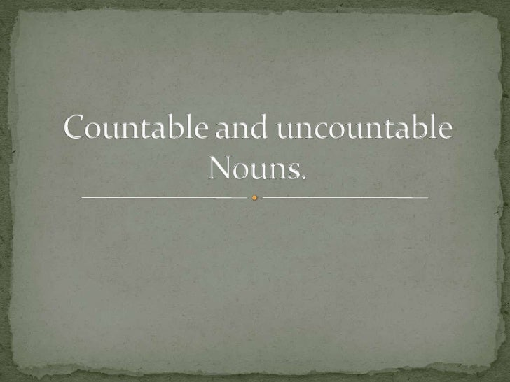  Countable nouns are nouns which we can count. They  have singular and plural forms. Example:Bristle- bristlesBeaver-bea...