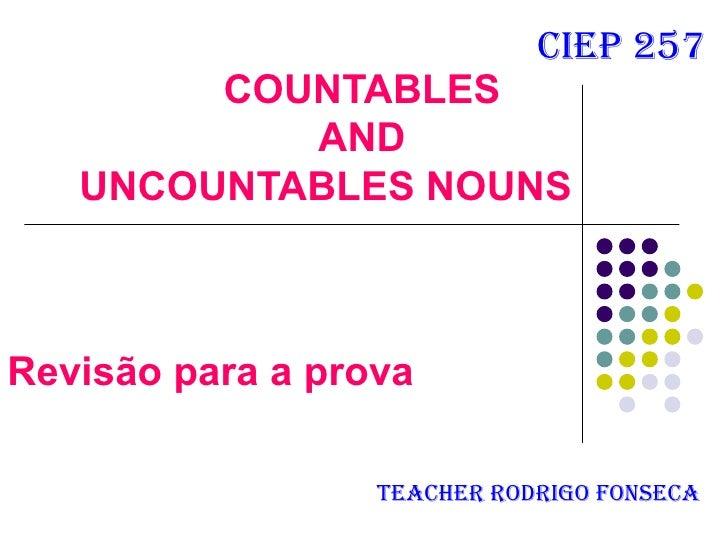 cieP 257         COUNTABLES            AND    UNCOUNTABLES NOUNS    Revisão para a prova                    Teacher rodrig...