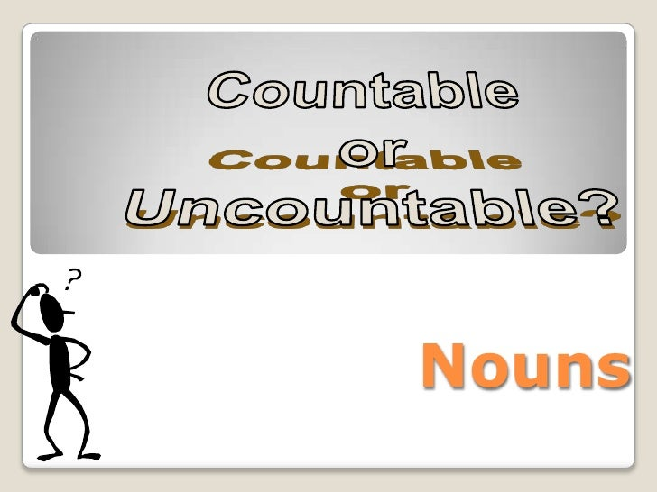 Countable<br /> or<br />Uncountable?<br />Nouns<br />