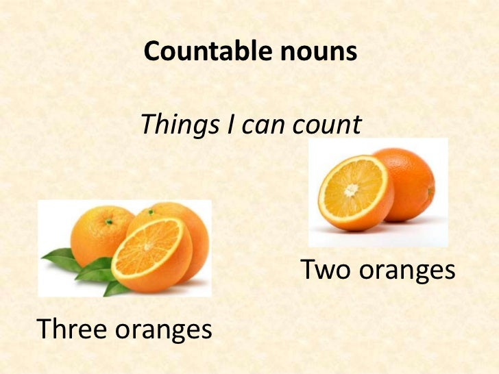 Countable nouns       Things I can count                    Two orangesThree oranges