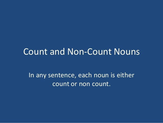 Count and Non-Count Nouns In any sentence, each noun is either count or non count.