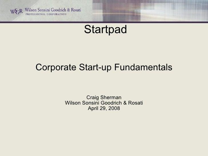 Corporate Start-up Fundamentals Craig Sherman Wilson Sonsini Goodrich & Rosati April 29, 2008 Startpad