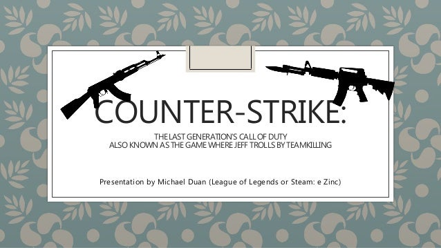 COUNTER-STRIKE:  THE LAST GENERATION'S CALL OF DUTY  ALSO KNOWN AS THE GAME WHERE JEFF TROLLS BY TEAMKILLING  Presentation...