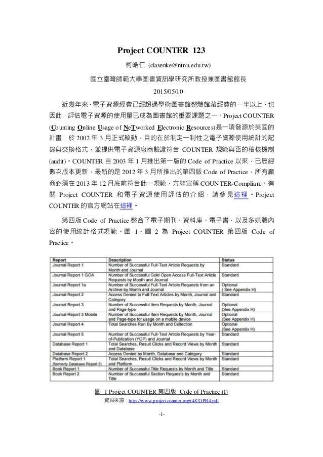 -1- Project COUNTER 123 柯皓仁 (clavenke@ntnu.edu.tw) 國立臺灣師範大學圖書資訊學研究所教授兼圖書館館長 2015/05/10 近幾年來,電子資源經費已經超過學術圖書館整體館藏經費的一半以上,也 因...