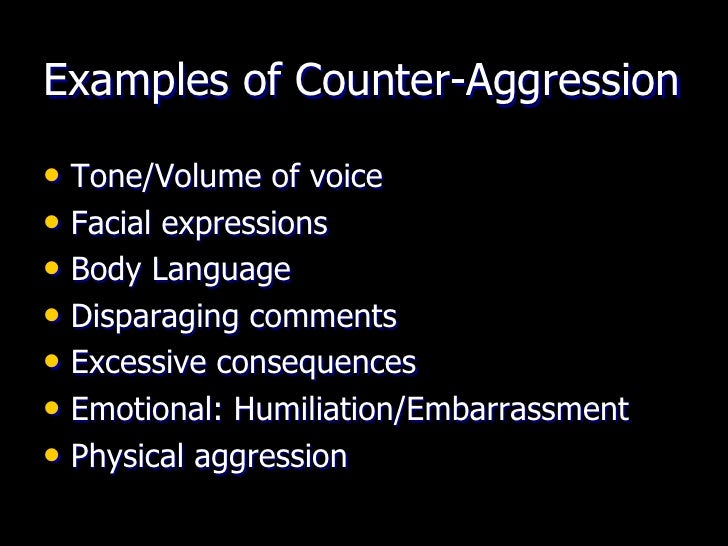 Examples of Counter-Aggression• Tone/Volume of voice• Facial expressions• Body Language• Disparaging comments• Excessive c...