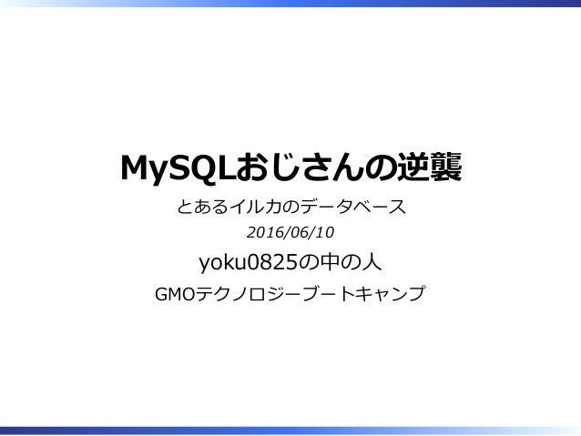 MySQLおじさんの逆襲 とあるイルカのデータベース 2016/06/10 yoku0825の中の⼈ GMOテクノロジーブートキャンプ