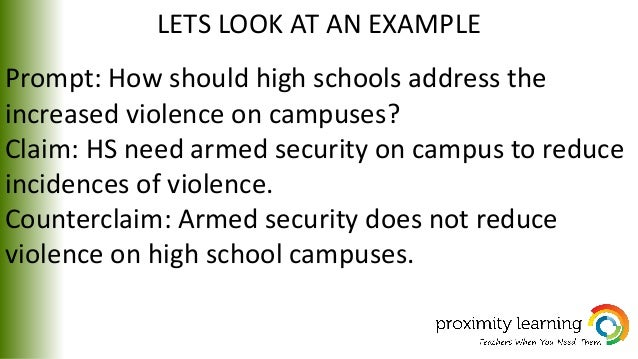 LETS LOOK AT AN EXAMPLE Prompt: How should high schools address the increased violence on campuses? Claim: HS need armed s...