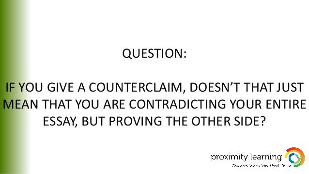 QUESTION: IF YOU GIVE A COUNTERCLAIM, DOESN'T THAT JUST MEAN THAT YOU ARE CONTRADICTING YOUR ENTIRE ESSAY, BUT PROVING THE...