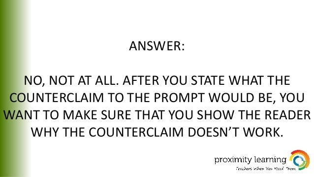 ANSWER: NO, NOT AT ALL. AFTER YOU STATE WHAT THE COUNTERCLAIM TO THE PROMPT WOULD BE, YOU WANT TO MAKE SURE THAT YOU SHOW ...