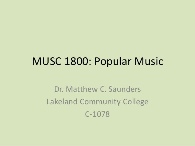 MUSC 1800: Popular Music Dr. Matthew C. Saunders Lakeland Community College C-1078