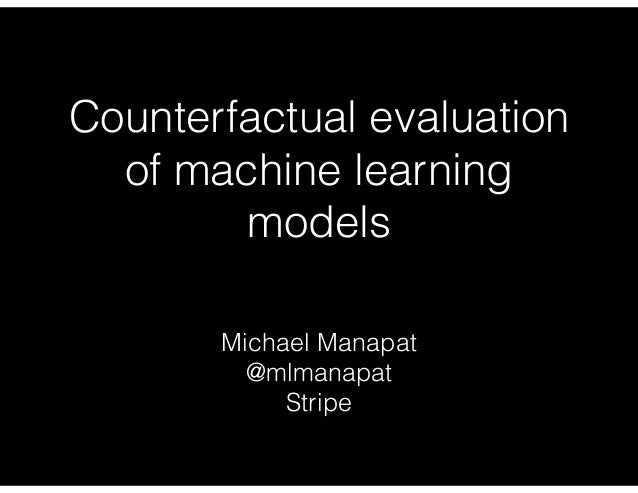 Counterfactual evaluation of machine learning models Michael Manapat @mlmanapat Stripe