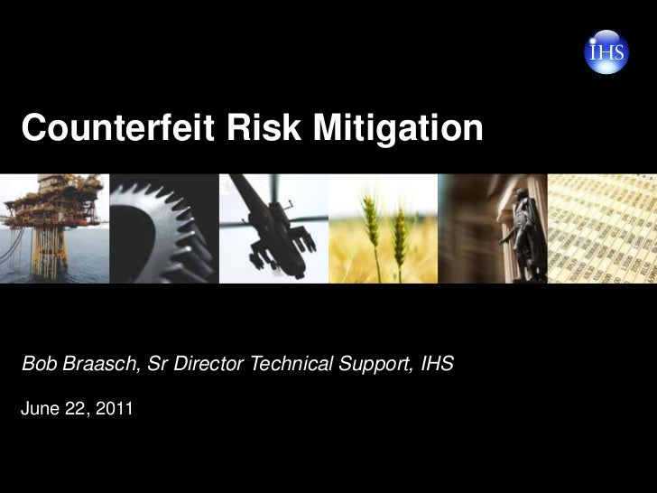 Counterfeit Risk Mitigation <br />Bob Braasch, Sr Director Technical Support, IHS <br />June 22, 2011<br />
