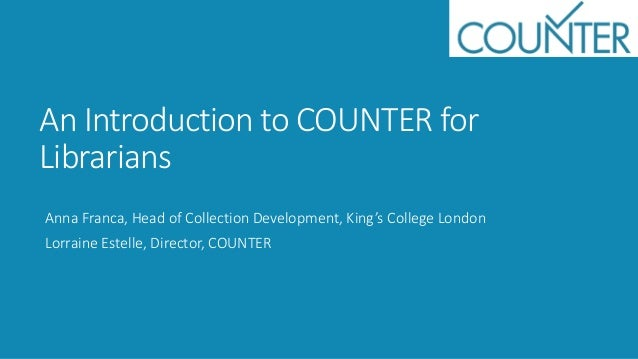 An Introduction to COUNTER for Librarians Anna Franca, Head of Collection Development, King's College London Lorraine Este...