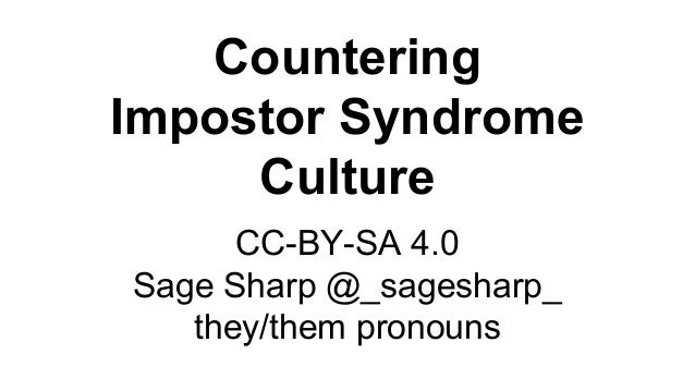 Countering Impostor Syndrome Culture CC-BY-SA 4.0 Sage Sharp @_sagesharp_ they/them pronouns