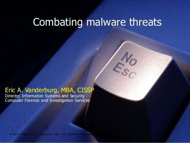 Combating malware threats © 2014 Property of JurInnov Ltd. All Rights Reserved Eric A. Vanderburg, MBA, CISSP Director, In...