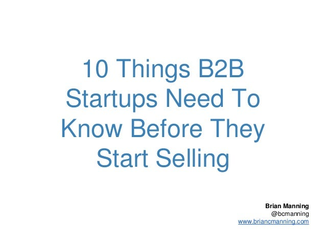 10 Things B2B Startups Need To Know Before They Start Selling Brian Manning @bcmanning www.briancmanning.com