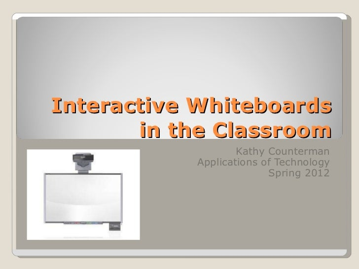Interactive Whiteboards in the Classroom Kathy Counterman Applications of Technology Spring 2012
