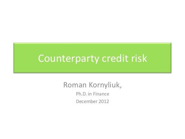 Counterparty credit risk     Roman Kornyliuk,        Ph.D. in Finance        December 2012