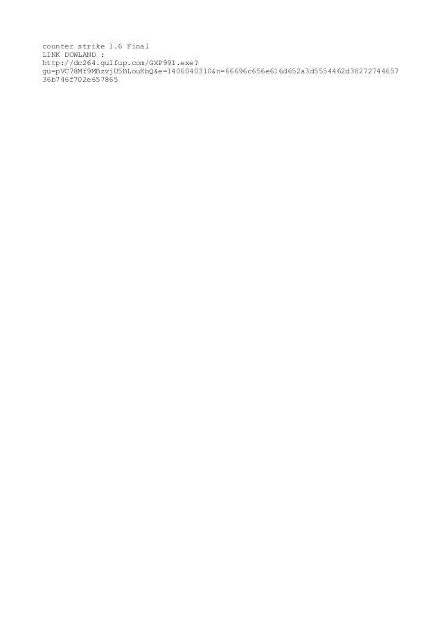 counter strike 1.6 Final LINK DOWLAND : http://dc264.gulfup.com/GXP99I.exe? gu=pVC78Mf9MBzvjU5BLouKbQ&e=1406040310&n=66696...