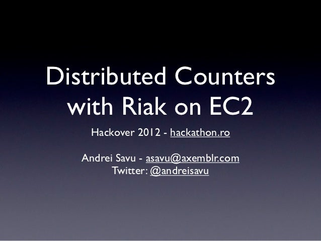 Distributed Counters with Riak on EC2    Hackover 2012 - hackathon.ro   Andrei Savu - asavu@axemblr.com         Twitter: @...