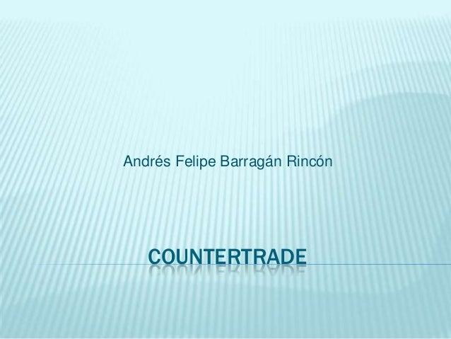 Andrés Felipe Barragán Rincón   COUNTERTRADE