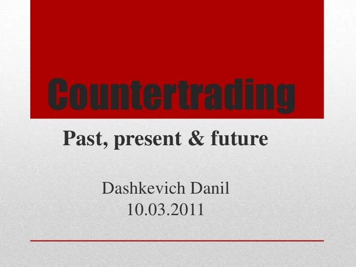 Countertrading<br />Past, present & future<br />DashkevichDanil<br />10.03.2011<br />