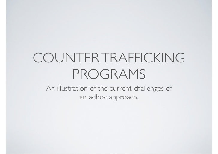COUNTER TRAFFICKING    PROGRAMS An illustration of the current challenges of              an adhoc approach.
