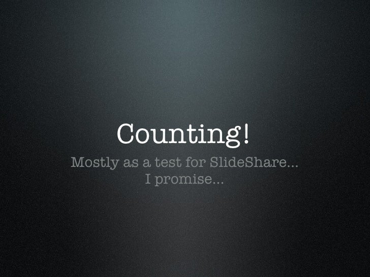 Counting! <ul><li>Mostly as a test for SlideShare... I promise... </li></ul>