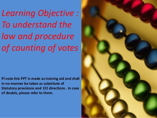 Learning Objective : To understand the law and procedure of counting of votes Pl note this PPT is made as training aid and...
