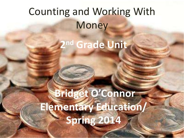 Counting and Working With Money nd 2  Grade Unit  Bridget O'Connor Elementary Education/ Spring 2014