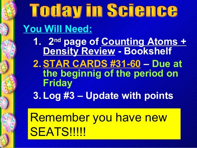 You Will Need: 1. 2nd page of Counting Atoms + Density Review - Bookshelf 2. STAR CARDS #31-60 – Due at the beginnig of th...