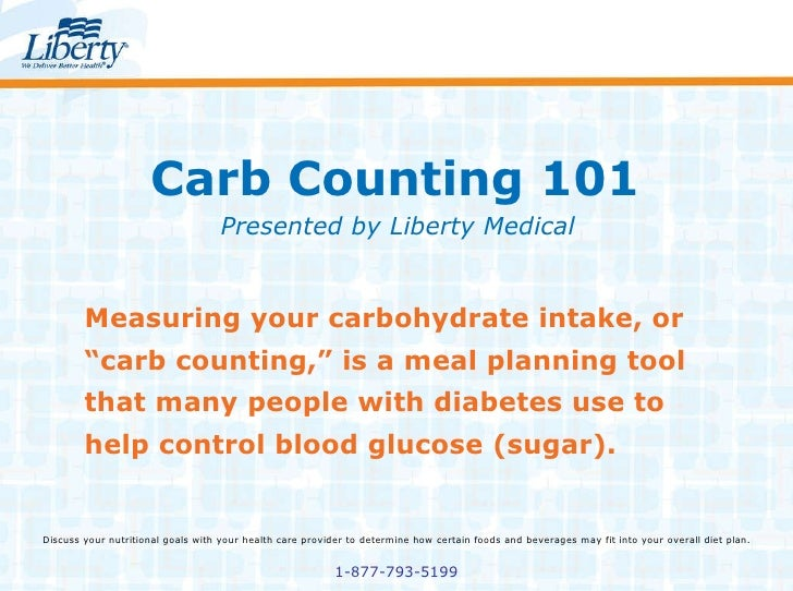 "Carb Counting 101 Presented by Liberty Medical Measuring your carbohydrate intake, or ""carb counting,"" is a meal planning ..."
