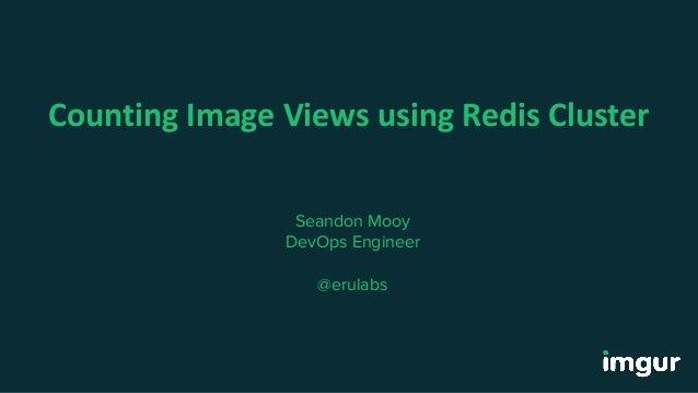Counting Image Views using Redis Cluster Seandon Mooy DevOps Engineer @erulabs