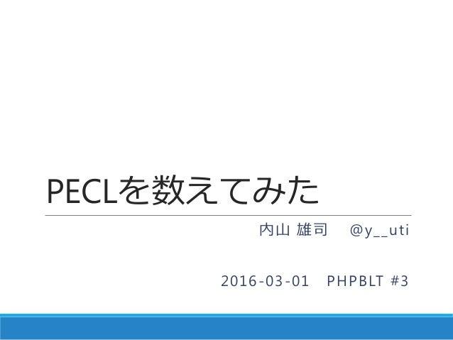 PECLを数えてみた 内山 雄司 @y__uti 2016-03-01 PHPBLT #3