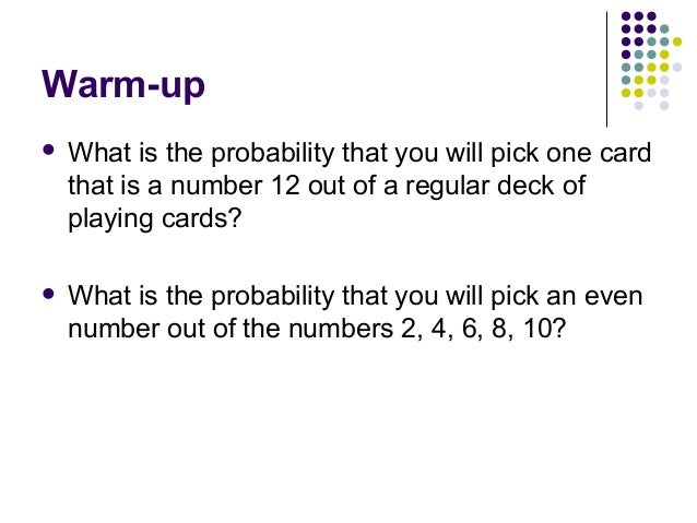 Warm-up What is the probability that you will pick one cardthat is a number 12 out of a regular deck ofplaying cards? Wh...