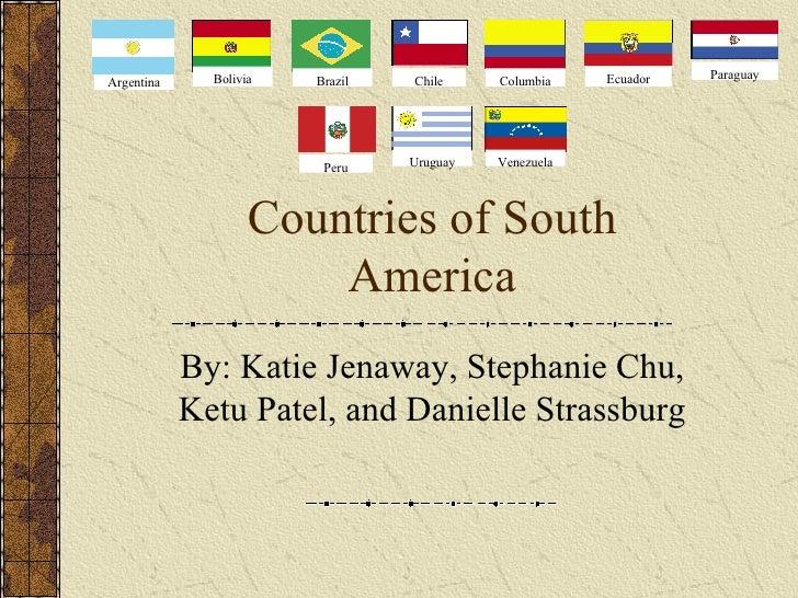 Countries of South America By: Katie Jenaway, Stephanie Chu, Ketu Patel, and Danielle Strassburg Argentina Bolivia Brazil ...