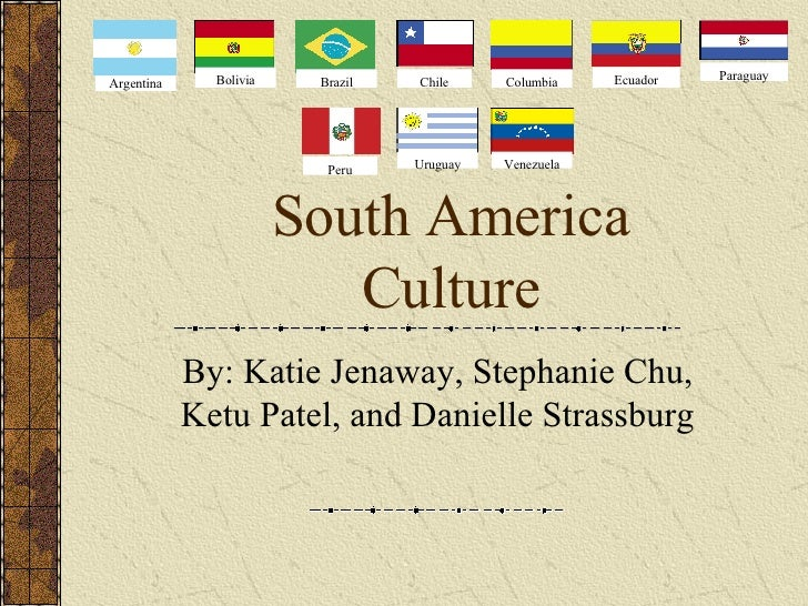 South America Culture By: Katie Jenaway, Stephanie Chu, Ketu Patel, and Danielle Strassburg Argentina Bolivia Brazil Chile...