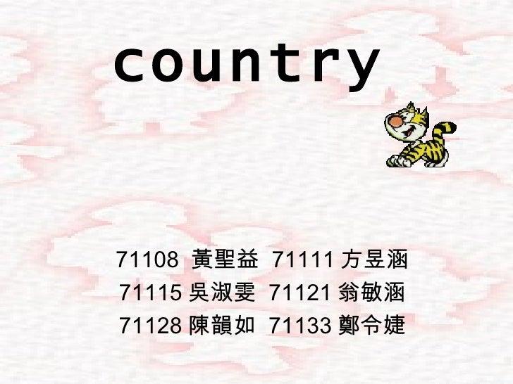 country 71108  黃聖益  71111 方昱涵 71115 吳淑雯  71121 翁敏涵 71128 陳韻如  71133 鄭令婕