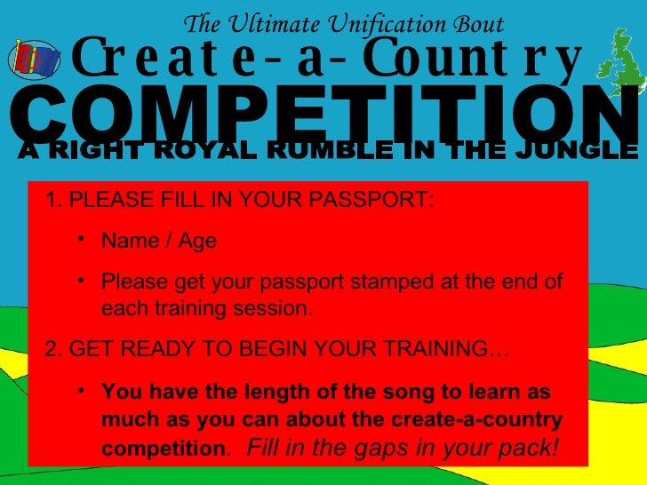Create-a-Country COMPETITION The Ultimate Unification Bout  A RIGHT ROYAL RUMBLE IN THE JUNGLE <ul><li>PLEASE FILL IN YOUR...