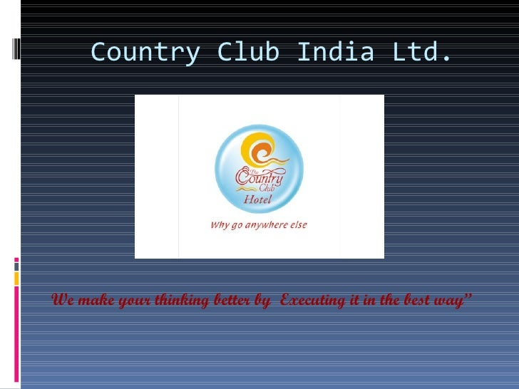 Country Club India Ltd.We make your thinking better by Executing it in the best way""