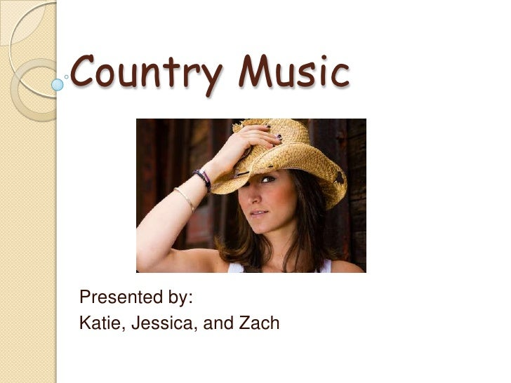 Country Music<br />Presented by:<br />Katie, Jessica, and Zach<br />