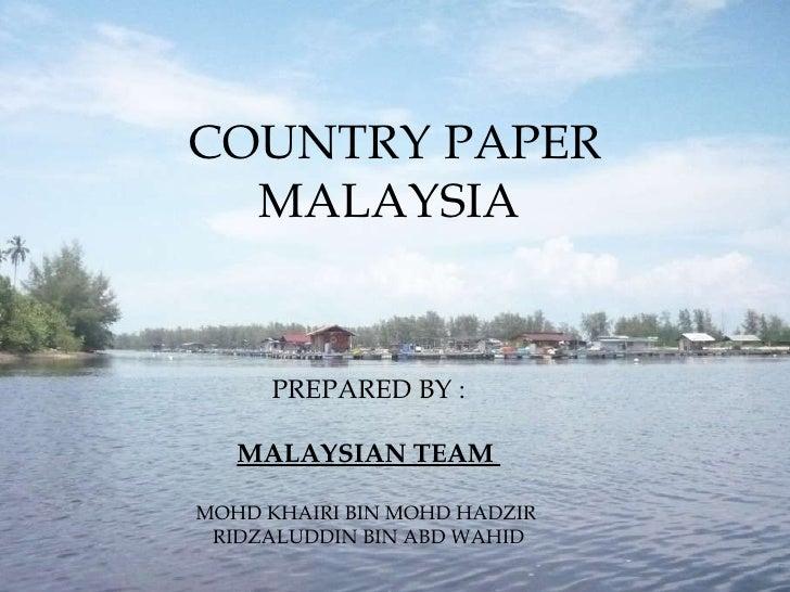 COUNTRY PAPER MALAYSIA  PREPARED BY : MALAYSIAN TEAM  MOHD KHAIRI BIN MOHD HADZIR  RIDZALUDDIN BIN ABD WAHID