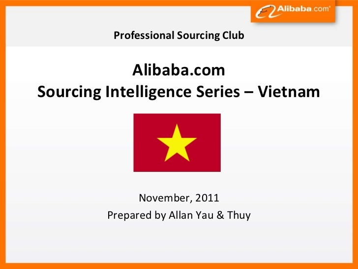 Professional Sourcing Club             Alibaba.comSourcing Intelligence Series – Vietnam               November, 2011     ...