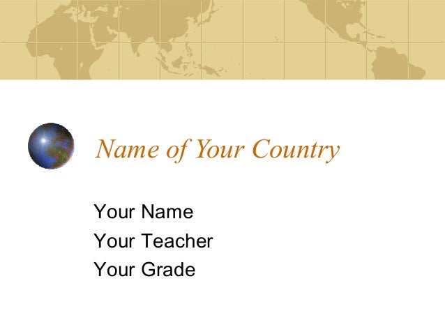 Name of Your Country Your Name Your Teacher Your Grade