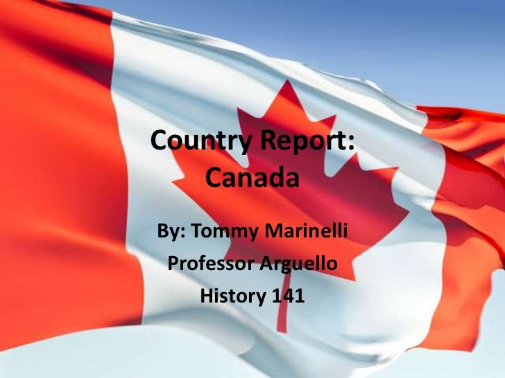 Country Report:Canada<br />By: Tommy Marinelli<br />Professor Arguello<br />History 141<br />
