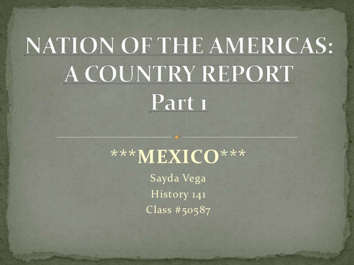 ***MEXICO***<br />Sayda Vega<br />History 141<br />Class #50587<br />NATION OF THE AMERICAS: A COUNTRY REPORTPart 1<br />